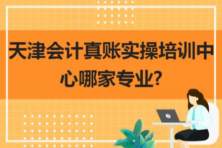 天津会计真账实操培训中心哪家专业?