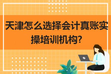 天津怎麼選擇會計真賬實操培訓機構?