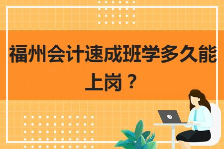 福州会计速成班学多久能上岗?