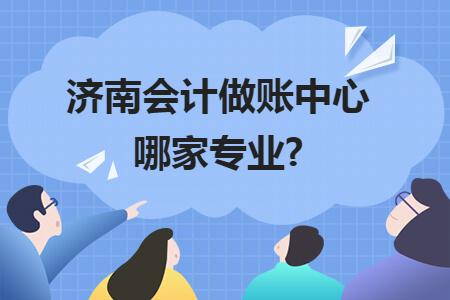 济南会计做账中心哪家专业?