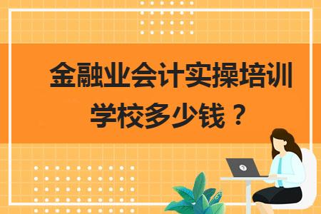 金融业会计实操培训学校多少钱?