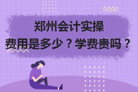 郑州会计实操费用是多少?学费贵吗?