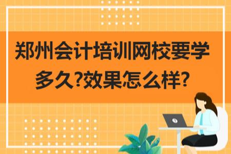 鄭州會計培訓網校要學多久?效果怎么樣?