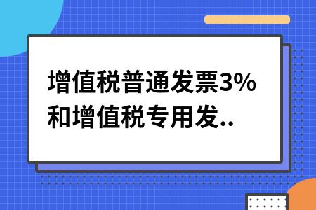 增值税普通发票3%和增值税专用发票3%发票有什么区别?