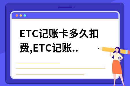 ETC记账卡多久扣费,ETC记账卡怎么还款