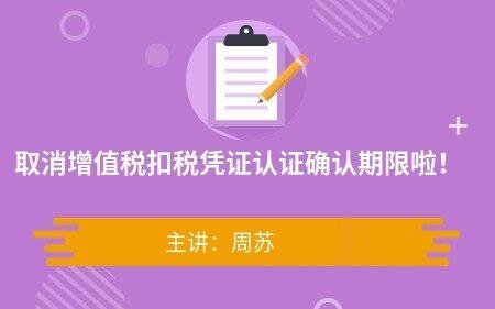 限免课程-取消增值税扣税凭证认证确认期限啦!