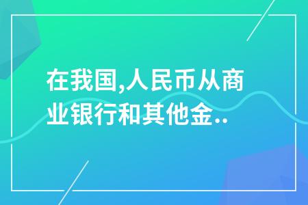 在我国,人民币从商业银行和其他金融机构现金业务库进入中国人民银行现金发行库的过程称为()