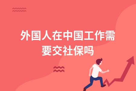 ?外國人在中國工作需要交社保嗎