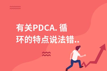 有關PDCA. 循環的特點說法錯誤的是(  ).
