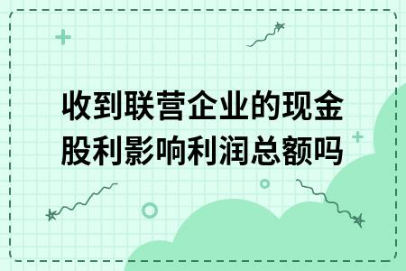 收到联营企业的现金股利影响利润总额吗