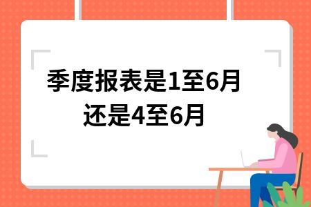季度报表是1至6月还是4至6月