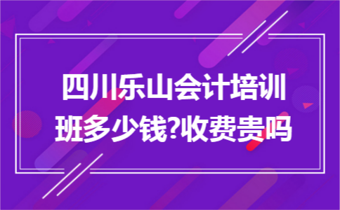 四川乐山会计培训班多少钱?收费贵吗