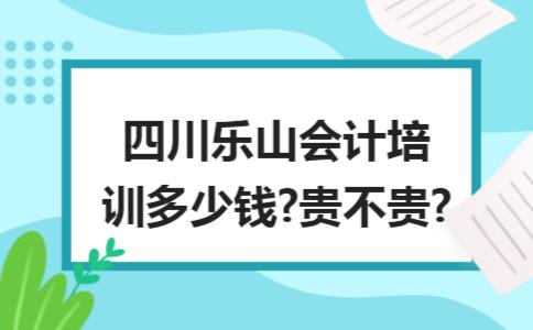 四川乐山会计培训多少钱?贵不贵?