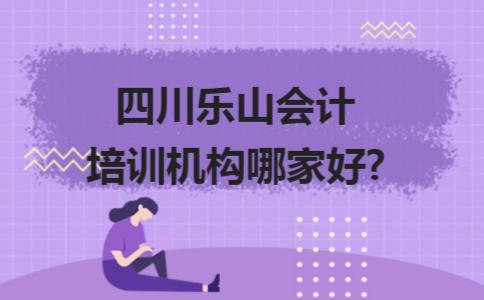 四川乐山会计培训机构哪家好?