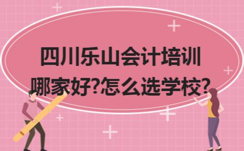 四川乐山会计培训哪家好?怎么选学校?