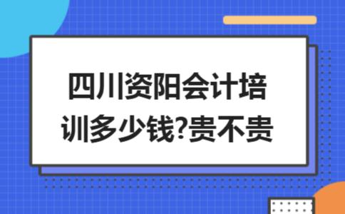 四川资阳会计培训多少钱?贵不贵