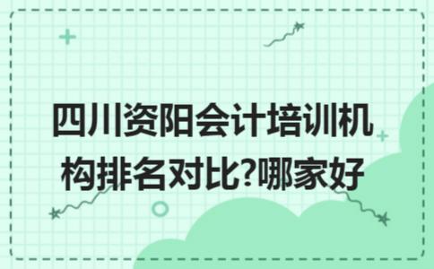 四川资阳会计培训机构排名对比?哪家好