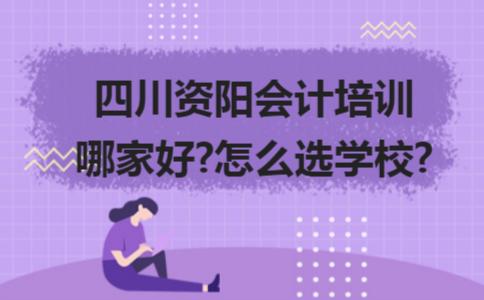 四川资阳会计培训哪家好?怎么选学校?