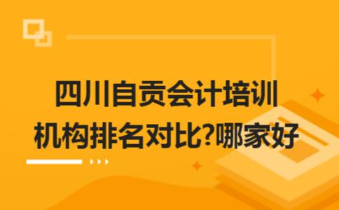 四川自贡会计培训机构排名对比?哪家好