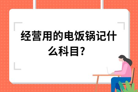 经营用的电饭锅记什么科目?