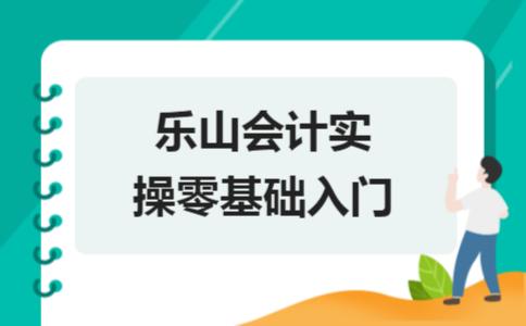 乐山会计实操零基础入门