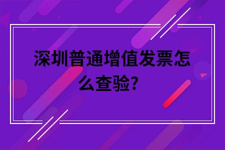 深圳普通增值发票怎么查验?
