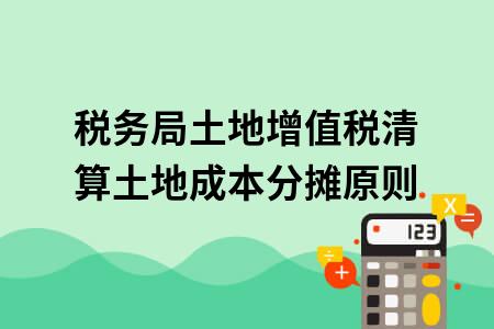 税务局土地增值税清算土地成本分摊原则: