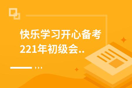 快乐学习开心备考 2021年初级会计考试你开始准备了吗?