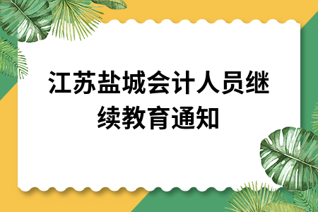 江苏盐城会计人员继续教育通知