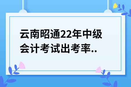 云南昭通2020年中级会计考试出考率41.3%