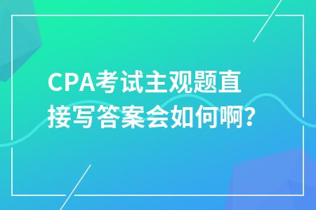 CPA考试主观题直接写答案会如何啊?