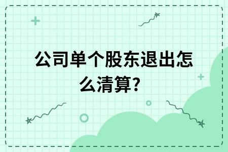 公司单个股东退出怎么清算?