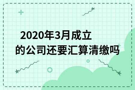 2020年3月成立的公司还要汇算清缴吗