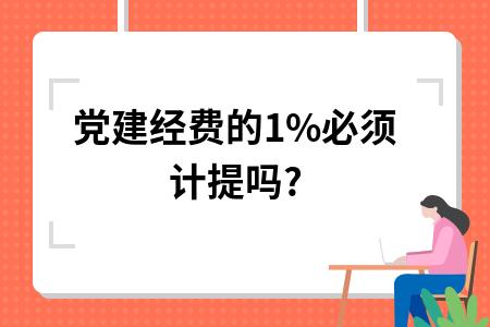 党建经费的1%必须计提吗?