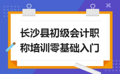 长沙县初级会计职称培训零基础入门