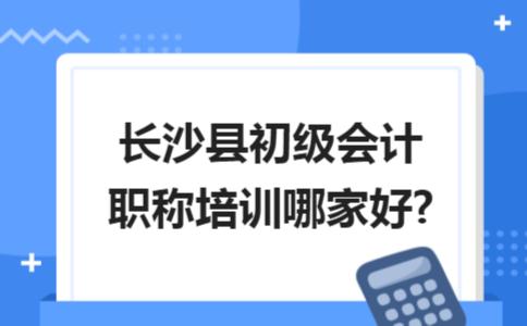 长沙县初级会计职称培训哪家好?