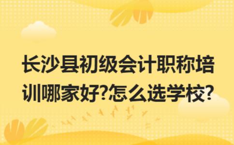 长沙县初级会计职称培训哪家好?怎么选学校?