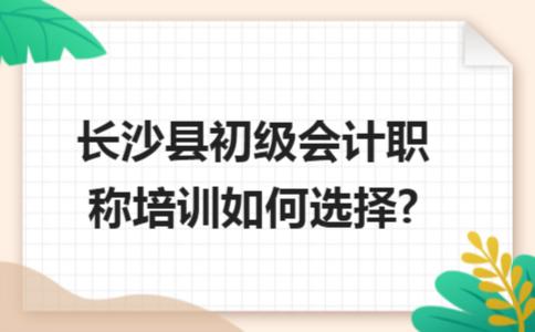 长沙县初级会计职称培训如何选择?
