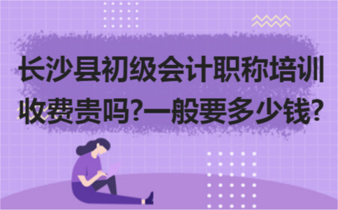 长沙县初级会计职称培训收费贵吗?一般要多少钱?