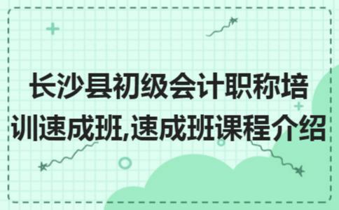 长沙县初级会计职称培训速成班,速成班课程介绍
