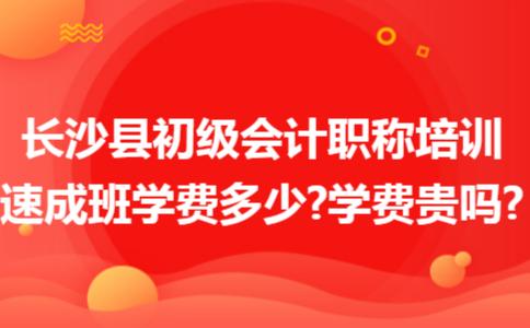 长沙县初级会计职称培训速成班学费多少?学费贵吗?