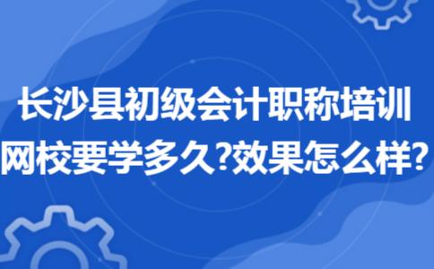 长沙县初级会计职称培训网校要学多久?效果怎么样?