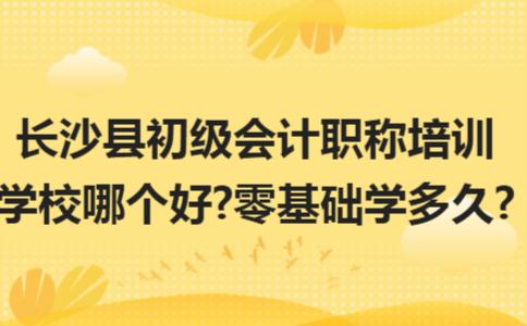 长沙县初级会计职称培训学校哪个好?零基础学多久?