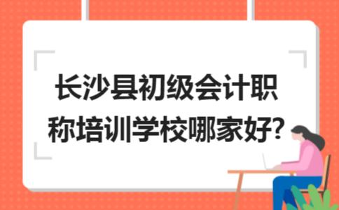 长沙县初级会计职称培训学校哪家好?