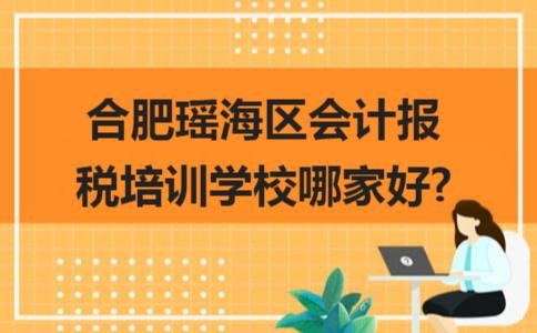 合肥瑶海区会计报税培训学校哪家好?