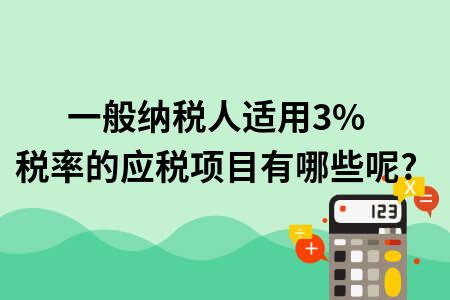 一般纳税人适用3%税率的应税项目有哪些呢?
