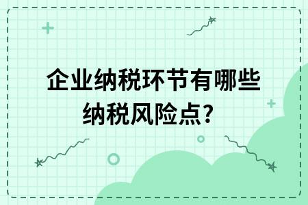 ?企業納稅環節有哪些納稅風險點?