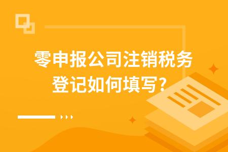 ?零申報公司注銷稅務登記如何填寫?
