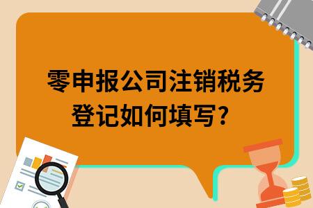 零申報公司注銷稅務登記如何填寫?
