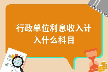 行政单位利息收入计入什么科目